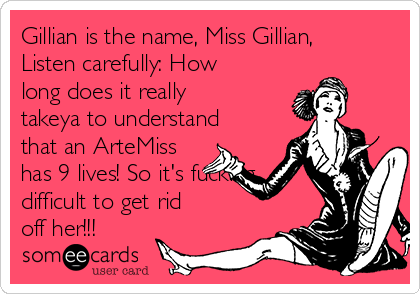 Gillian is the name, Miss Gillian, Listen carefully: How long does it really takeya to understand that an ArteMiss has 9 lives! So it's fucking difficult to get rid off her!!!