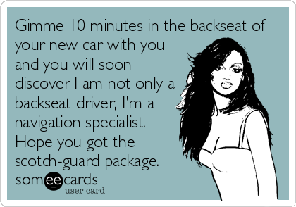 Gimme 10 minutes in the backseat of your new car with you and you will soon discover I am not only a backseat driver, I'm a navigation specialist. Hope you got the scotch-guard package.
