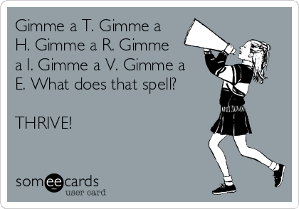 Gimme a T. Gimme a H. Gimme a R. Gimme a I. Gimme a V. Gimme a E. What does that spell?  THRIVE!