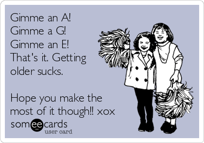 Gimme an A!  Gimme a G! Gimme an E! That's it. Getting older sucks.    Hope you make the most of it though!! xox