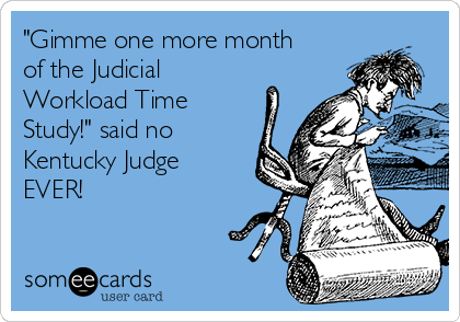 """""""Gimme one more month of the Judicial Workload Time Study!"""" said no Kentucky Judge EVER!"""