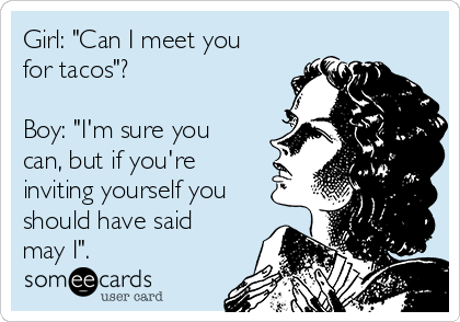 "Girl: ""Can I meet you for tacos""?  Boy: ""I'm sure you can, but if you're inviting yourself you should have said may I""."