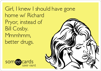 Girl, I knew I should have gone home w/ Richard Pryor, instead of Bill Cosby. Mmmhmm, better drugs.