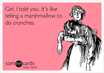 Girl, I told you. It's like telling a marshmallow to do crunches.