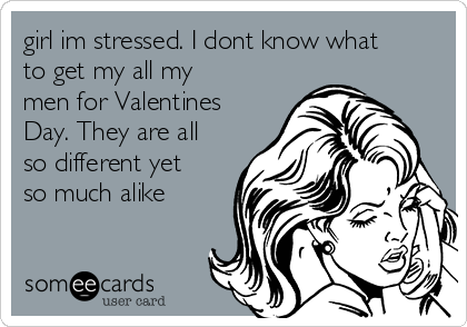 girl im stressed. I dont know what to get my all my men for Valentines Day. They are all so different yet so much alike