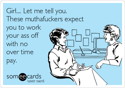 Girl.... Let me tell you. These muthafuckers expect you to work your ass off with no over time pay.