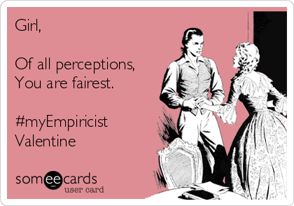 Girl,  Of all perceptions, You are fairest.  #myEmpiricist Valentine