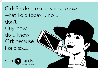 Girl: So do u really wanna know what I did today..... no u don't  Guy: how do u know Girl: because I said so.....