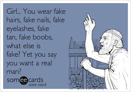 Girl... You wear fake hairs, fake nails, fake eyelashes, fake tan, fake boobs, what else is fake? Yet you say you want a real man?