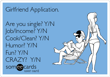 Girlfriend Application.   Are you single? Y/N Job/Income? Y/N Cook/Clean? Y/N Humor? Y/N Fun? Y/N CRAZY?  Y/N