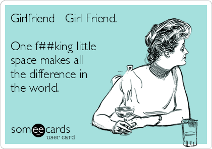 Girlfriend ≠ Girl Friend.  One f##king little space makes all the difference in the world.