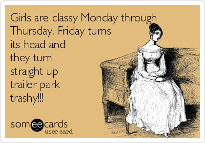Girls are classy Monday through Thursday. Friday turns its head and they turn straight up trailer park trashy!!!