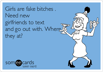 Girls are fake bitches . Need new girlfriends to text and go out with. Where they at?