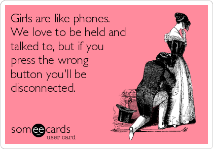 Girls are like phones. We love to be held and talked to, but if you press the wrong button you'll be disconnected.