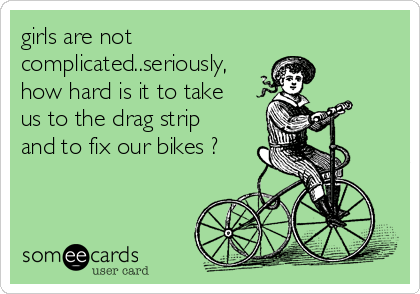 girls are not complicated..seriously, how hard is it to take us to the drag strip and to fix our bikes ?