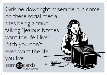 """Girls be downright miserable but come on these social media sites being a fraud, talking """"Jealous bitches want the life I live!"""" Bitch you don't even want the life you live."""