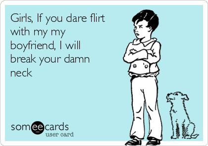 Girls, If you dare flirt with my my boyfriend, I will break your damn neck