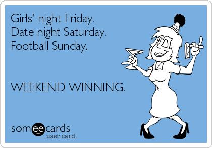 Girls' night Friday.  Date night Saturday.  Football Sunday.     WEEKEND WINNING.
