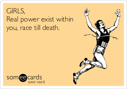 GIRLS,  Real power exist within you, race till death.