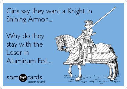 Girls say they want a Knight in Shining Armor....  Why do they stay with the Loser in Aluminum Foil...