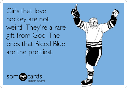 Girls that love hockey are not weird. They're a rare gift from God. The ones that Bleed Blue are the prettiest.