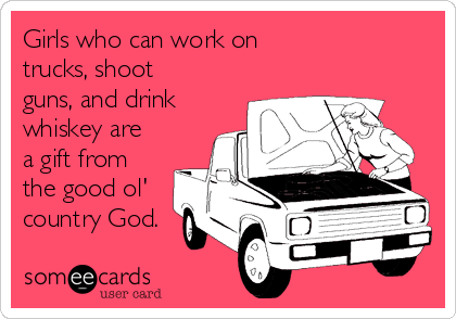 Girls who can work on trucks, shoot guns, and drink whiskey are a gift from the good ol' country God.