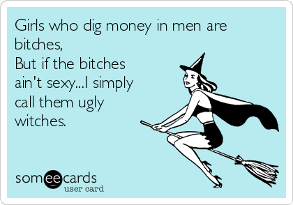 Girls who dig money in men are bitches, But if the bitches ain't sexy...I simply call them ugly witches.