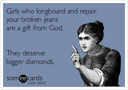 Girls who longboard and repair your broken jeans are a gift from God.   They deserve bigger diamonds.