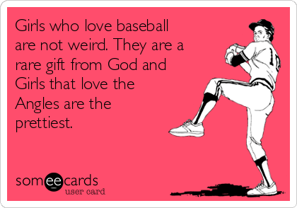 Girls who love baseball are not weird. They are a rare gift from God and Girls that love the Angles are the prettiest.