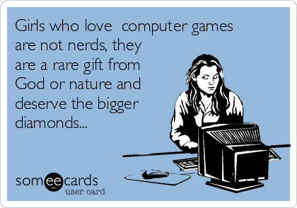 Girls who love  computer games are not nerds, they are a rare gift from God or nature and deserve the bigger diamonds...