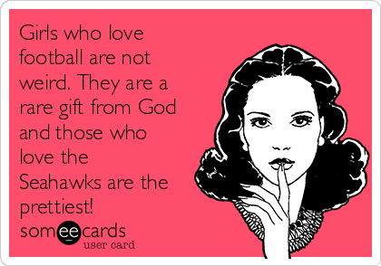 Girls who love football are not weird. They are a rare gift from God and those who love the Seahawks are the prettiest!