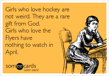 Girls who love hockey are not weird. They are a rare gift from God. Girls who love the Flyers have nothing to watch in April.