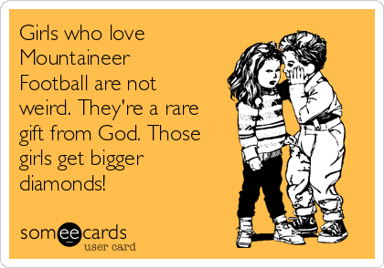 Girls who love Mountaineer Football are not weird. They're a rare gift from God. Those girls get bigger diamonds!