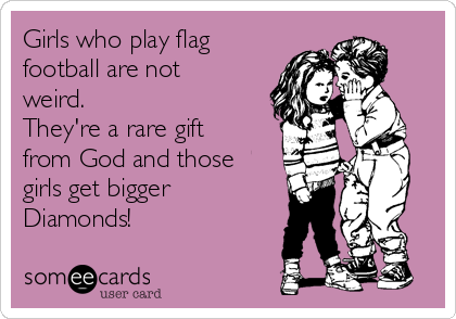 Girls who play flag  football are not weird.  They're a rare gift from God and those girls get bigger Diamonds!