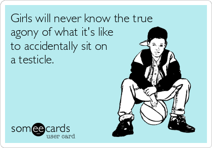 Girls will never know the true agony of what it's like to accidentally sit on a testicle.