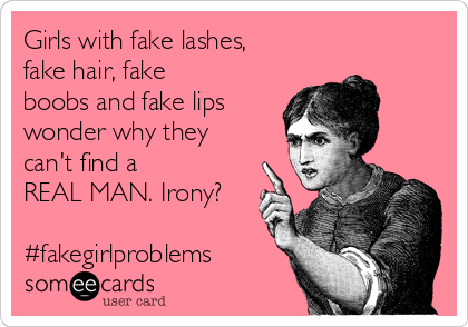 Girls with fake lashes, fake hair, fake boobs and fake lips wonder why they can't find a REAL MAN. Irony?  #fakegirlproblems