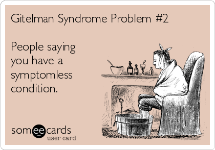 Gitelman Syndrome Problem #2  People saying you have a symptomless condition.