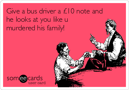 Give a bus driver a £10 note and he looks at you like u murdered his family!