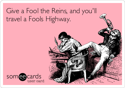 Give a Fool the Reins, and you'll travel a Fools Highway.