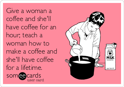 Give a woman a coffee and she'll have coffee for an hour; teach a woman how to make a coffee and she'll have coffee for a lifetime.