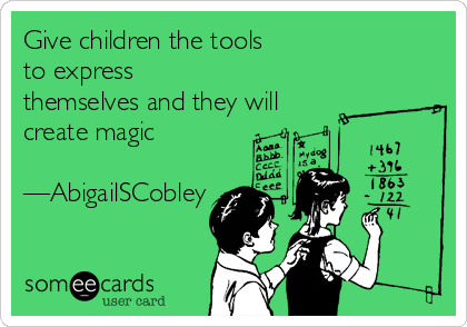 Give children the tools  to express themselves and they will create magic  —AbigailSCobley