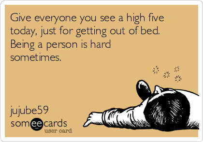 Give everyone you see a high five today, just for getting out of bed.  Being a person is hard sometimes.    jujube59