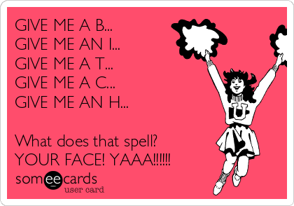 GIVE ME A B... GIVE ME AN I... GIVE ME A T... GIVE ME A C... GIVE ME AN H...  What does that spell? YOUR FACE! YAAA!!!!!!