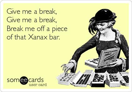 Give me a break, Give me a break, Break me off a piece of that Xanax bar.