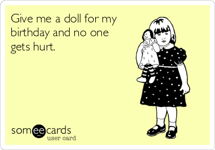 Give me a doll for my  birthday and no one gets hurt.