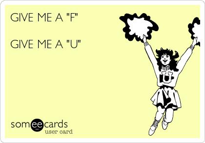 """GIVE ME A """"F""""  GIVE ME A """"U"""""""