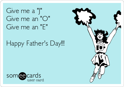"Give me a ""J"" Give me an ""O""  Give me an ""E""  Happy Father's Day!!!"