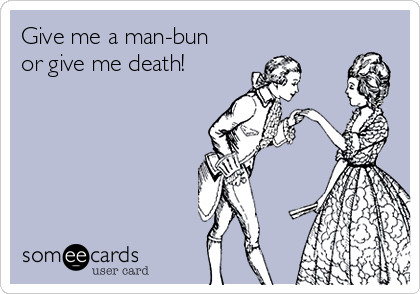 Give me a man-bun or give me death!