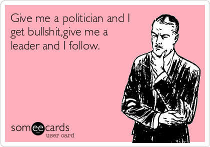 Give me a politician and I get bullshit,give me a leader and I follow.
