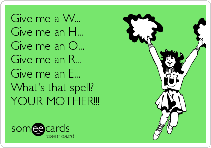 Give me a W... Give me an H... Give me an O... Give me an R... Give me an E... What's that spell? YOUR MOTHER!!!
